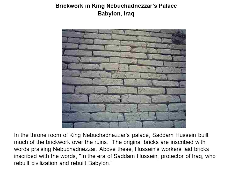 Brickwork in King Nebuchadnezzar's Palace Babylon, Iraq In the throne room of King Nebuchadnezzar's palace, Saddam Hussein built much of the brickwork