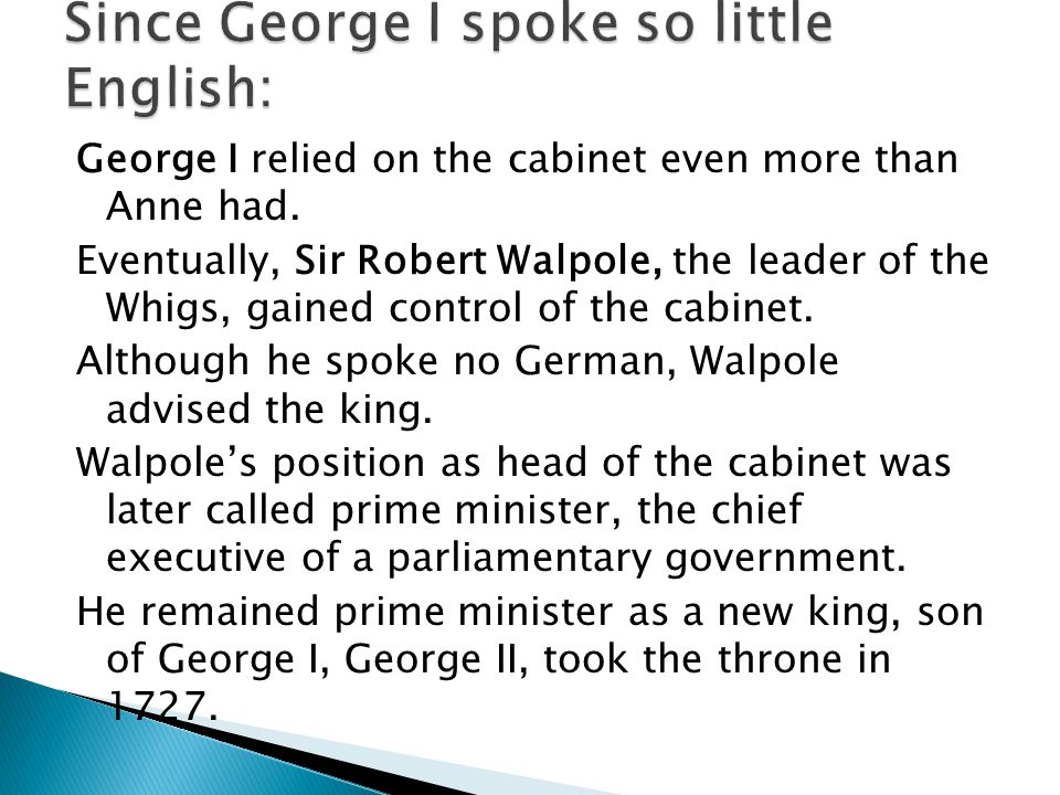 George I relied on the cabinet even more than Anne had.