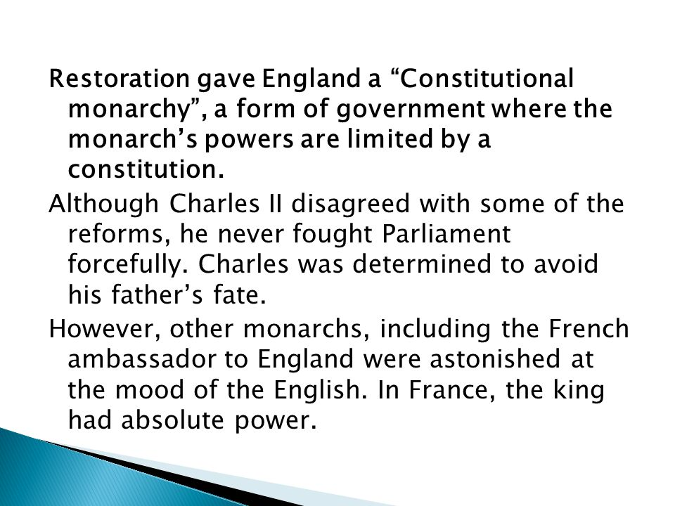 Restoration gave England a Constitutional monarchy , a form of government where the monarch's powers are limited by a constitution.