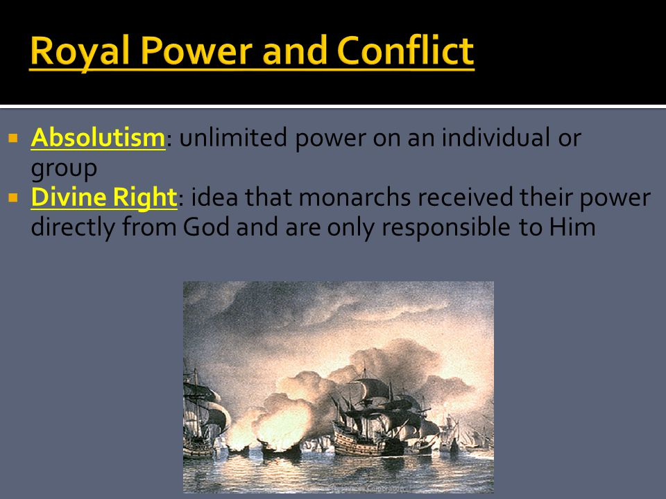  Absolutism: unlimited power on an individual or group  Divine Right: idea that monarchs received their power directly from God and are only responsible to Him