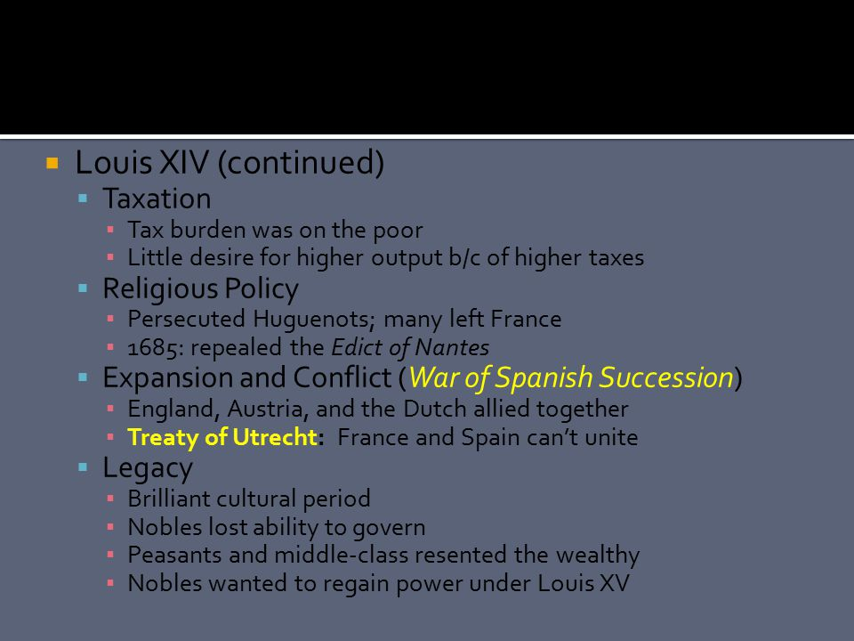  Louis XIV (continued)  Taxation ▪ Tax burden was on the poor ▪ Little desire for higher output b/c of higher taxes  Religious Policy ▪ Persecuted Huguenots; many left France ▪ 1685: repealed the Edict of Nantes  Expansion and Conflict (War of Spanish Succession) ▪ England, Austria, and the Dutch allied together ▪ Treaty of Utrecht: France and Spain can't unite  Legacy ▪ Brilliant cultural period ▪ Nobles lost ability to govern ▪ Peasants and middle-class resented the wealthy ▪ Nobles wanted to regain power under Louis XV
