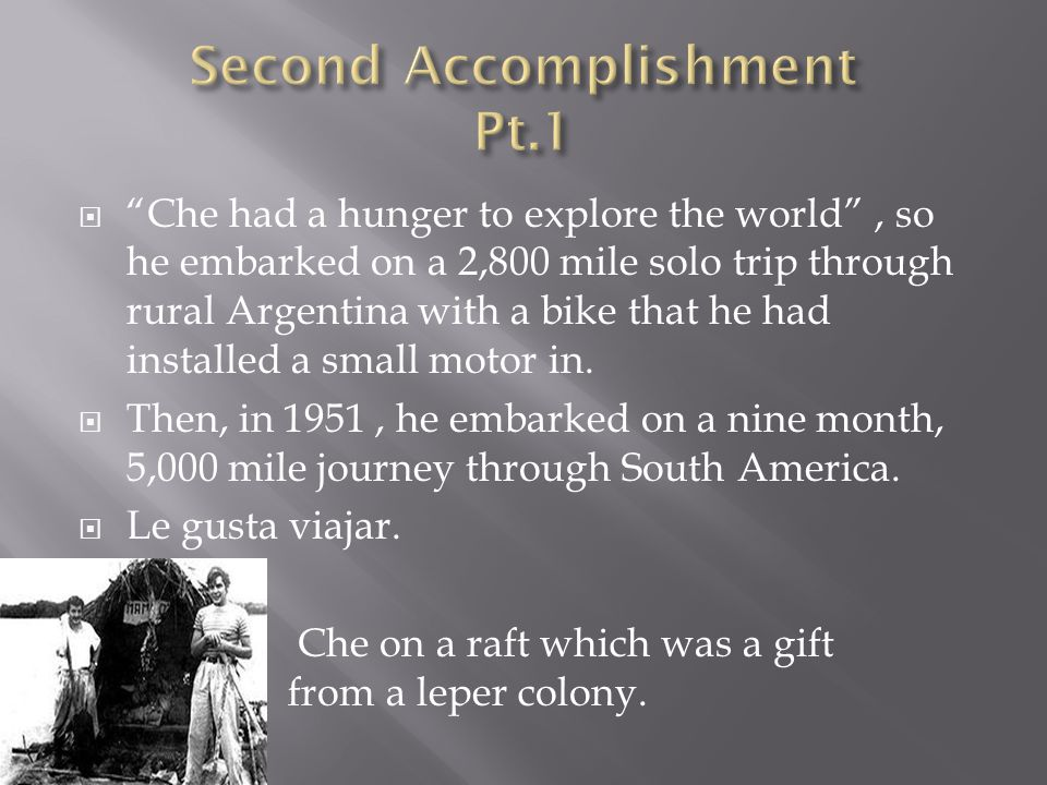 Che had a hunger to explore the world , so he embarked on a 2,800 mile solo trip through rural Argentina with a bike that he had installed a small motor in.