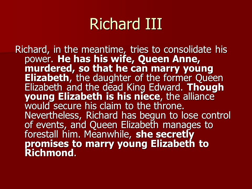 Richard III Richard, in the meantime, tries to consolidate his power.
