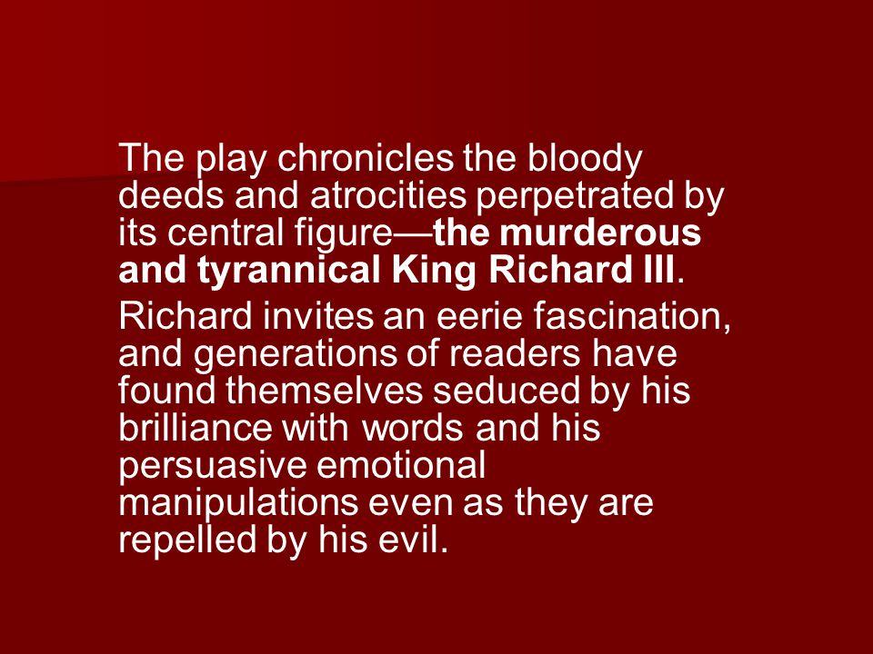 The play chronicles the bloody deeds and atrocities perpetrated by its central figure—the murderous and tyrannical King Richard III.