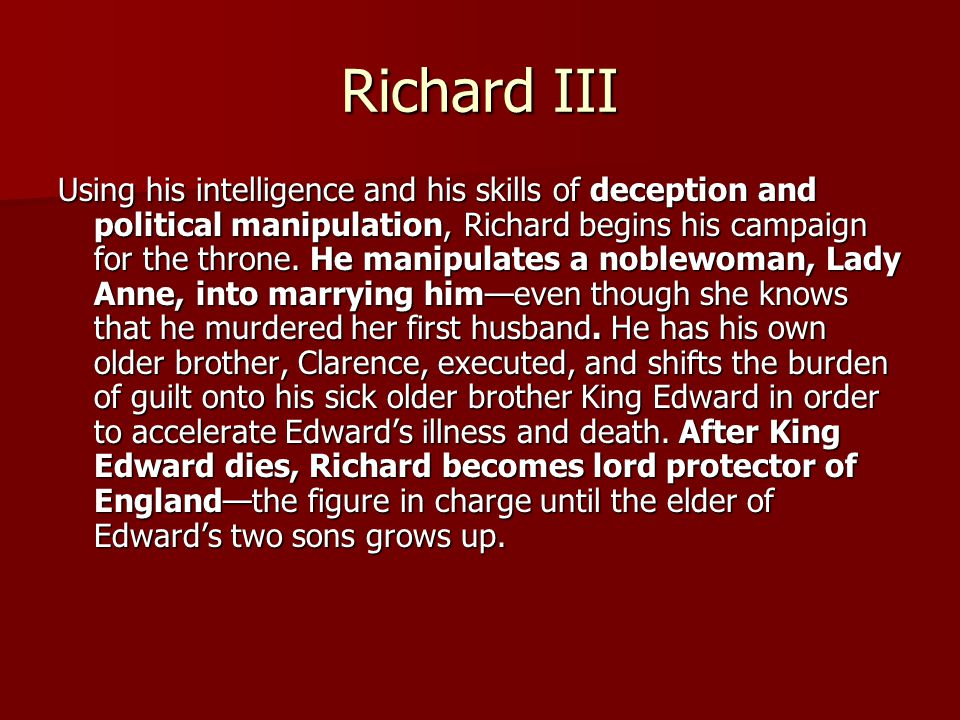 Richard III Using his intelligence and his skills of deception and political manipulation, Richard begins his campaign for the throne.