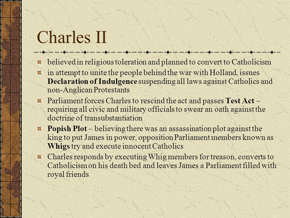 Charles II believed in religious toleration and planned to convert to Catholicism in attempt to unite the people behind the war with Holland, issues Declaration of Indulgence suspending all laws against Catholics and non-Anglican Protestants Parliament forces Charles to rescind the act and passes Test Act – requiring all civic and military officials to swear an oath against the doctrine of transubstantiation Popish Plot – believing there was an assassination plot against the king to put James in power, opposition Parliament members known as Whigs try and execute innocent Catholics Charles responds by executing Whig members for treason, converts to Catholicism on his death bed and leaves James a Parliament filled with royal friends