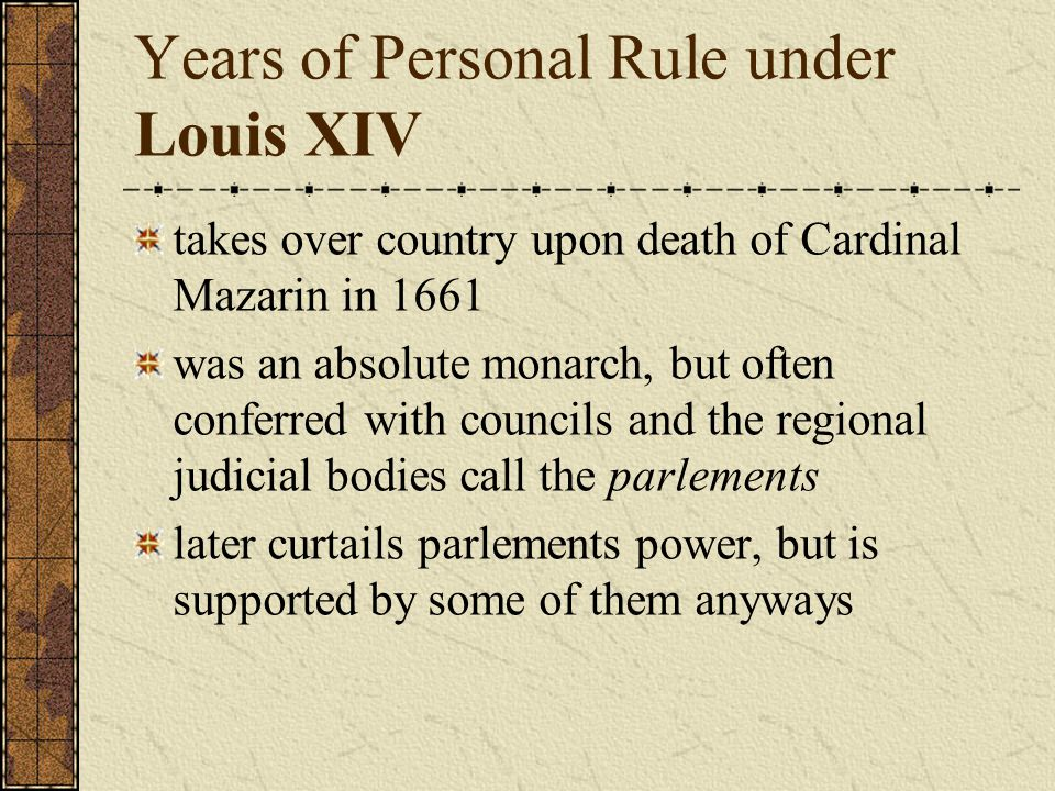 Years of Personal Rule under Louis XIV takes over country upon death of Cardinal Mazarin in 1661 was an absolute monarch, but often conferred with councils and the regional judicial bodies call the parlements later curtails parlements power, but is supported by some of them anyways