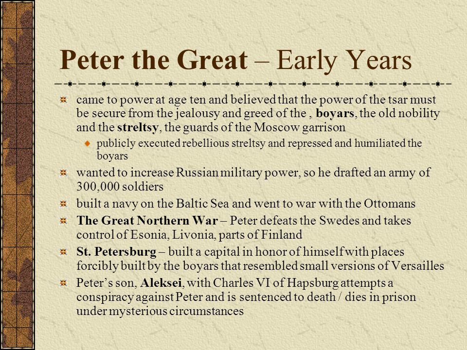 Peter the Great – Early Years came to power at age ten and believed that the power of the tsar must be secure from the jealousy and greed of the, boyars, the old nobility and the streltsy, the guards of the Moscow garrison publicly executed rebellious streltsy and repressed and humiliated the boyars wanted to increase Russian military power, so he drafted an army of 300,000 soldiers built a navy on the Baltic Sea and went to war with the Ottomans The Great Northern War – Peter defeats the Swedes and takes control of Esonia, Livonia, parts of Finland St.