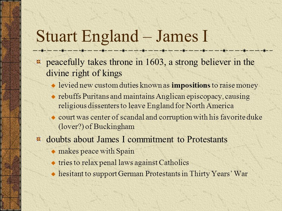 Stuart England – James I peacefully takes throne in 1603, a strong believer in the divine right of kings levied new custom duties known as impositions to raise money rebuffs Puritans and maintains Anglican episcopacy, causing religious dissenters to leave England for North America court was center of scandal and corruption with his favorite duke (lover ) of Buckingham doubts about James I commitment to Protestants makes peace with Spain tries to relax penal laws against Catholics hesitant to support German Protestants in Thirty Years' War