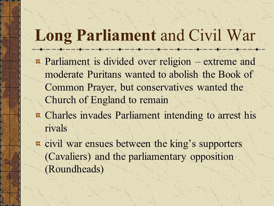 Long Parliament and Civil War Parliament is divided over religion – extreme and moderate Puritans wanted to abolish the Book of Common Prayer, but conservatives wanted the Church of England to remain Charles invades Parliament intending to arrest his rivals civil war ensues between the king's supporters (Cavaliers) and the parliamentary opposition (Roundheads)