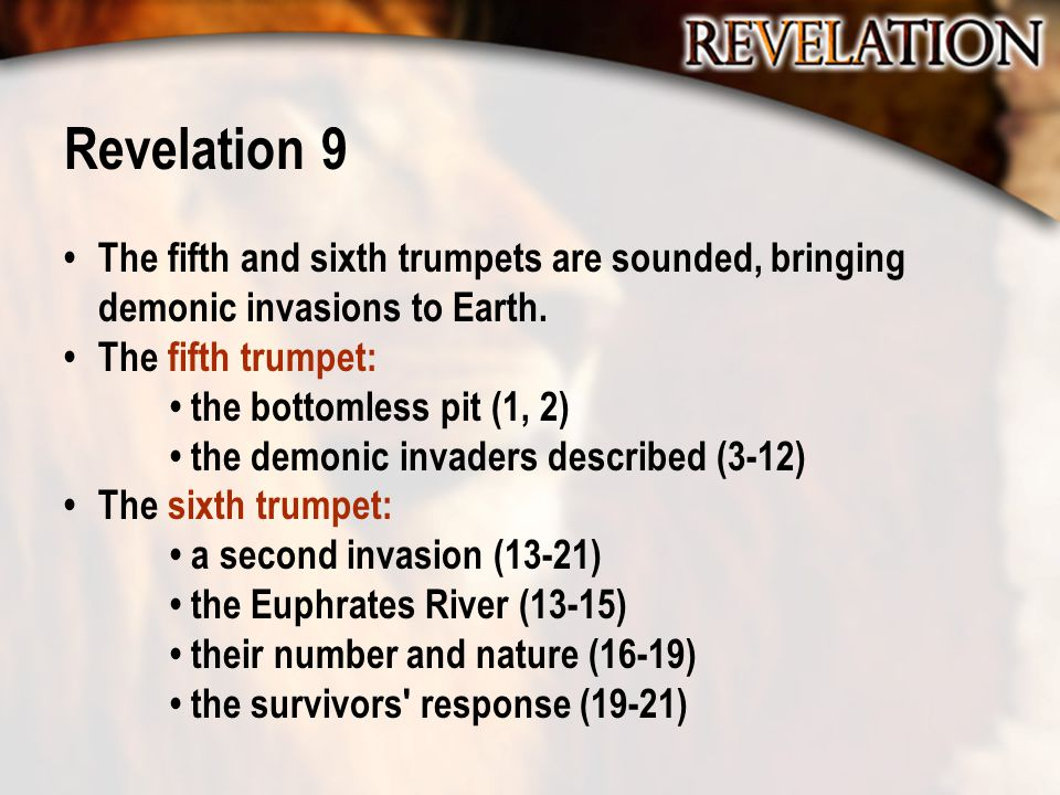 Revelation 9 The fifth and sixth trumpets are sounded, bringing demonic invasions to Earth. The fifth trumpet: the bottomless pit (1, 2) the demonic i