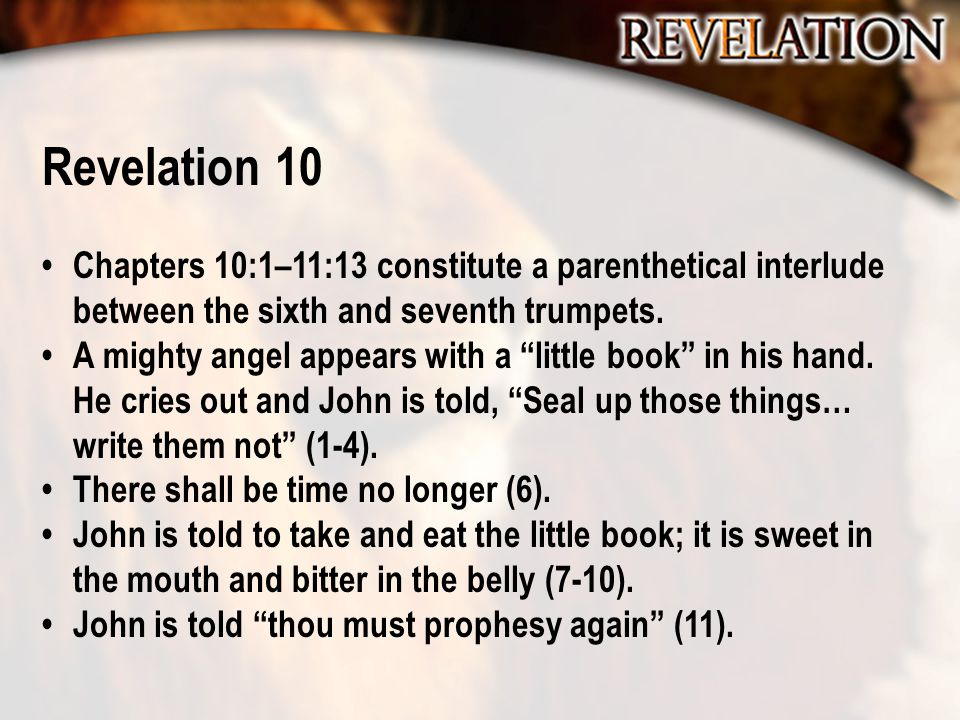 """Revelation 10 Chapters 10:1–11:13 constitute a parenthetical interlude between the sixth and seventh trumpets. A mighty angel appears with a """"little b"""