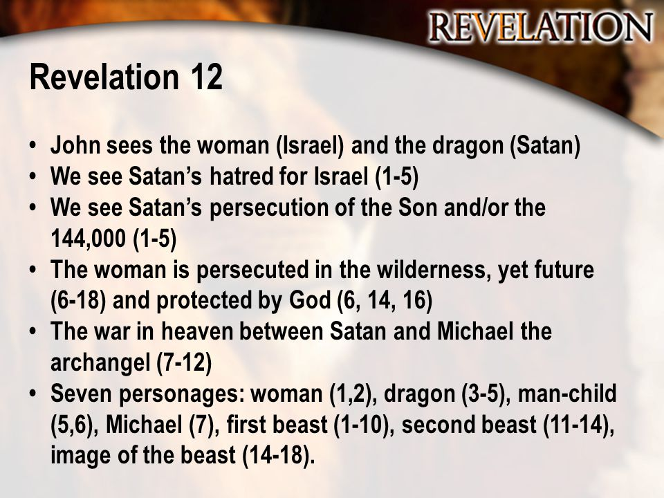 Revelation 12 John sees the woman (Israel) and the dragon (Satan) We see Satan's hatred for Israel (1-5) We see Satan's persecution of the Son and/or