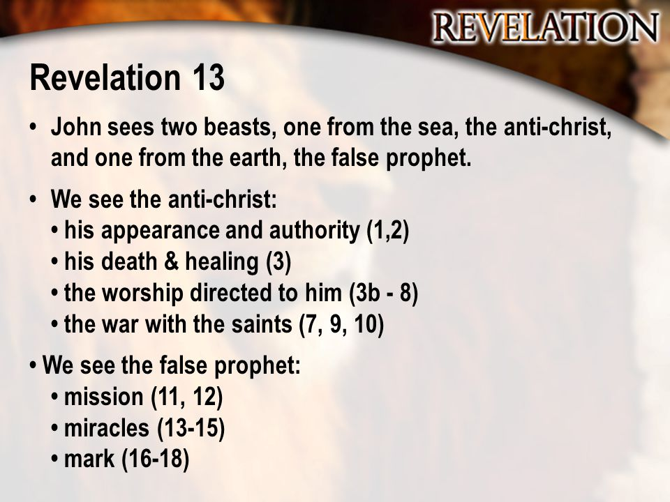 Revelation 13 John sees two beasts, one from the sea, the anti-christ, and one from the earth, the false prophet. We see the anti-christ: his appearan