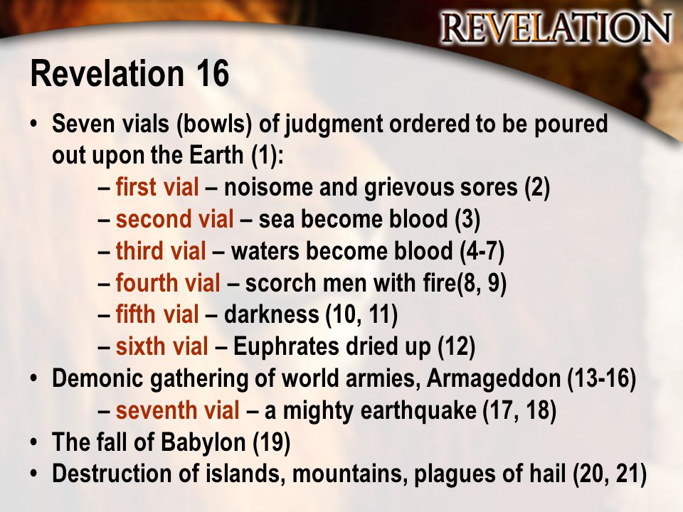 Revelation 16 Seven vials (bowls) of judgment ordered to be poured out upon the Earth (1): – first vial – noisome and grievous sores (2) – second vial
