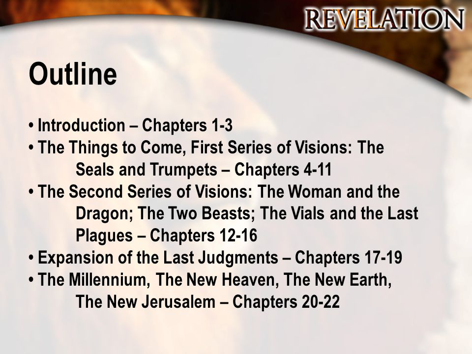 Outline Introduction – Chapters 1-3 The Things to Come, First Series of Visions: The Seals and Trumpets – Chapters 4-11 The Second Series of Visions: The Woman and the Dragon; The Two Beasts; The Vials and the Last Plagues – Chapters 12-16 Expansion of the Last Judgments – Chapters 17-19 The Millennium, The New Heaven, The New Earth, The New Jerusalem – Chapters 20-22