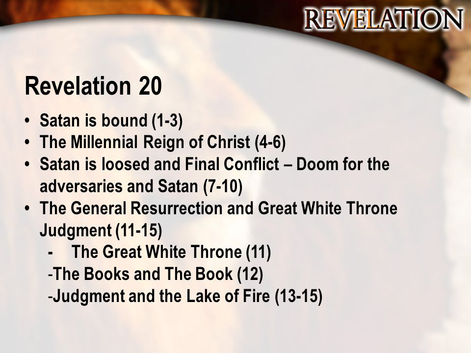 Revelation 20 Satan is bound (1-3) The Millennial Reign of Christ (4-6) Satan is loosed and Final Conflict – Doom for the adversaries and Satan (7-10)