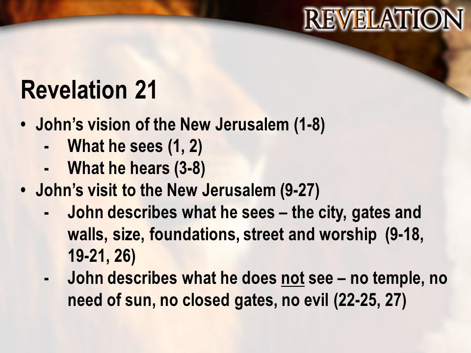 Revelation 21 John's vision of the New Jerusalem (1-8) -What he sees (1, 2) -What he hears (3-8) John's visit to the New Jerusalem (9-27) -John describes what he sees – the city, gates and walls, size, foundations, street and worship (9-18, 19-21, 26) -John describes what he does not see – no temple, no need of sun, no closed gates, no evil (22-25, 27)