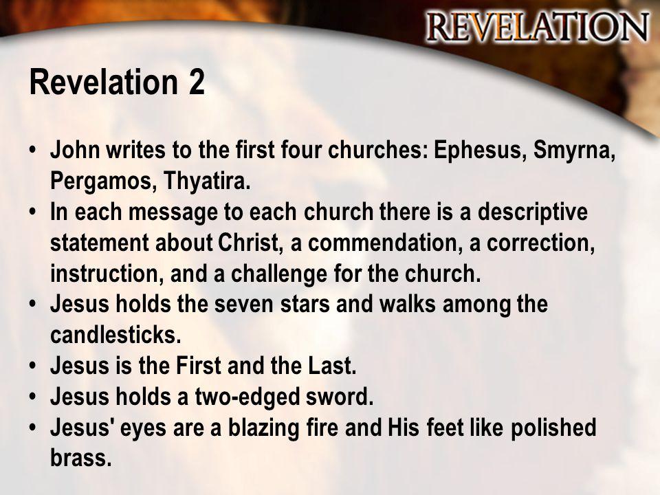 Revelation 2 John writes to the first four churches: Ephesus, Smyrna, Pergamos, Thyatira. In each message to each church there is a descriptive statem