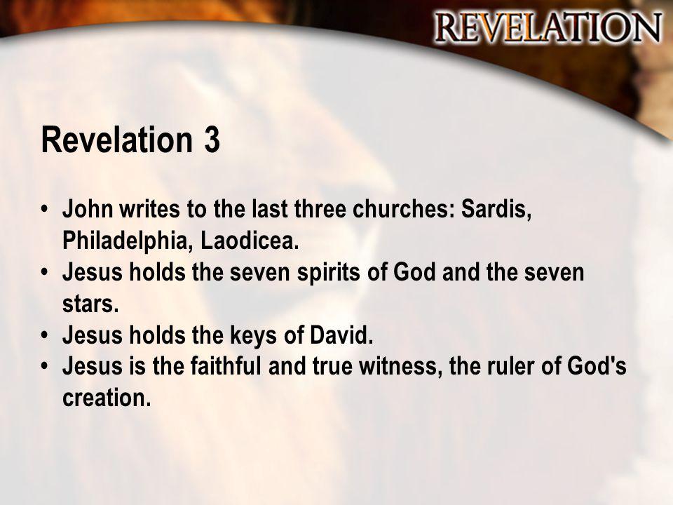 Revelation 3 John writes to the last three churches: Sardis, Philadelphia, Laodicea. Jesus holds the seven spirits of God and the seven stars. Jesus h
