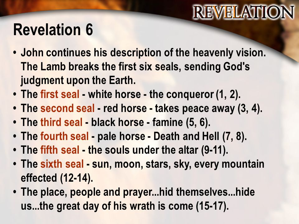 Revelation 6 John continues his description of the heavenly vision. The Lamb breaks the first six seals, sending God's judgment upon the Earth. The fi