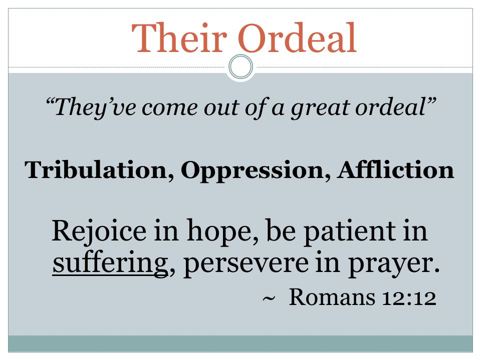 Their Ordeal They've come out of a great ordeal Tribulation, Oppression, Affliction Rejoice in hope, be patient in suffering, persevere in prayer.