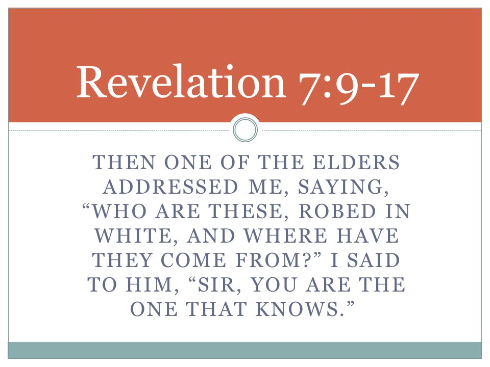 THEN ONE OF THE ELDERS ADDRESSED ME, SAYING, WHO ARE THESE, ROBED IN WHITE, AND WHERE HAVE THEY COME FROM I SAID TO HIM, SIR, YOU ARE THE ONE THAT KNOWS. Revelation 7:9-17
