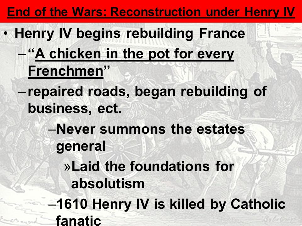 Henry IV begins rebuilding France – A chicken in the pot for every Frenchmen –repaired roads, began rebuilding of business, ect.