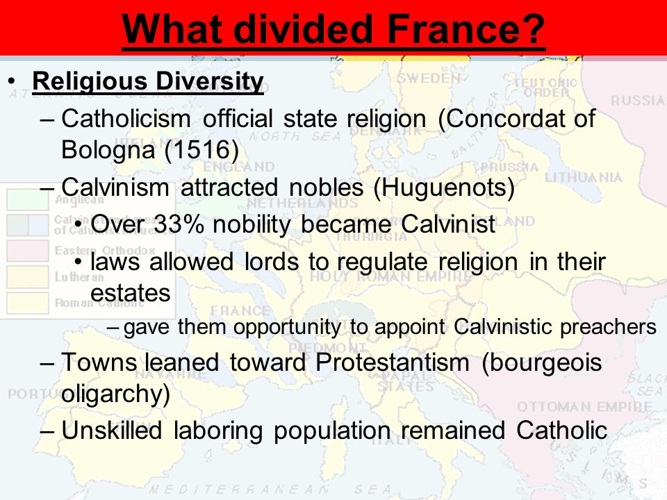 Religious Diversity –Catholicism official state religion (Concordat of Bologna (1516) –Calvinism attracted nobles (Huguenots) Over 33% nobility became Calvinist laws allowed lords to regulate religion in their estates –gave them opportunity to appoint Calvinistic preachers –Towns leaned toward Protestantism (bourgeois oligarchy) –Unskilled laboring population remained Catholic What divided France?