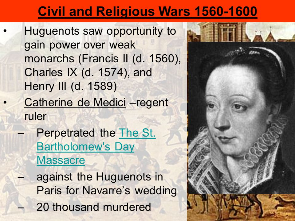 Civil and Religious Wars 1560-1600 Huguenots saw opportunity to gain power over weak monarchs (Francis II (d.