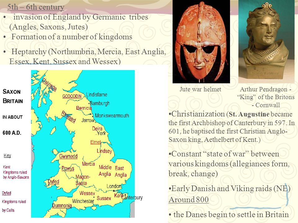 5th – 6th century invasion of England by Germanic tribes (Angles, Saxons, Jutes) Formation of a number of kingdoms Heptarchy (Northumbria, Mercia, East Anglia, Essex, Kent, Sussex and Wessex) Jute war helmet Christianization ( St.