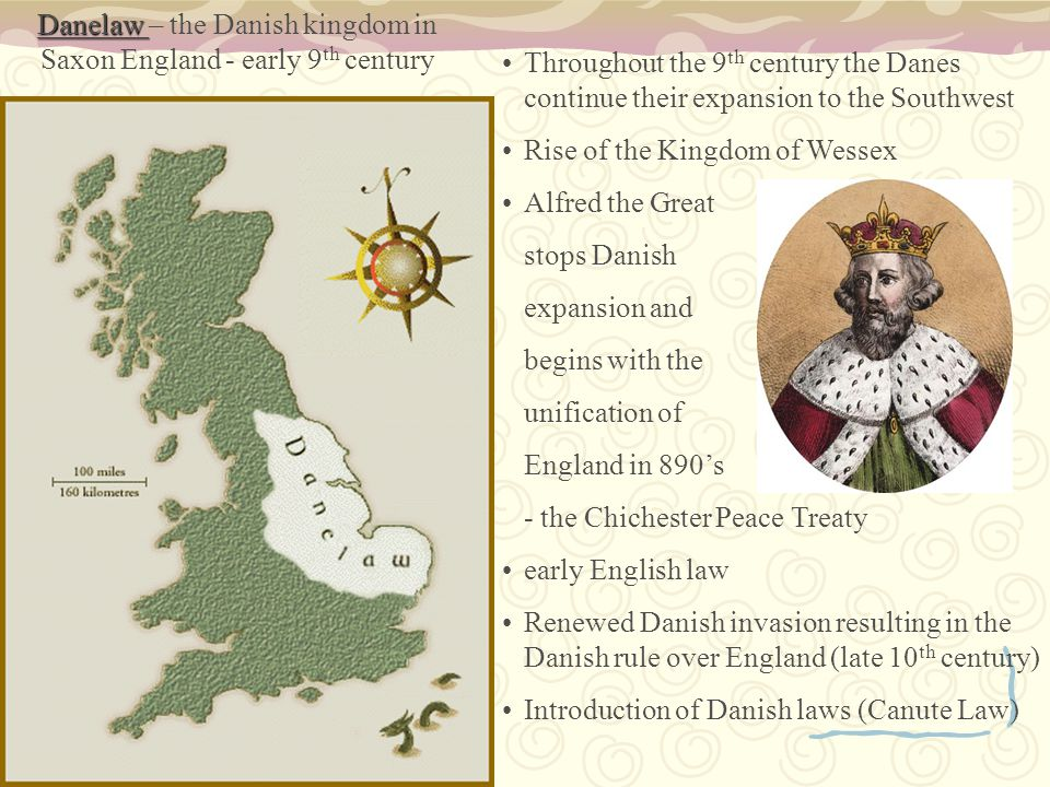 Danelaw Danelaw – the Danish kingdom in Saxon England - early 9 th century Throughout the 9 th century the Danes continue their expansion to the Southwest Rise of the Kingdom of Wessex Alfred the Great stops Danish expansion and begins with the unification of England in 890's - the Chichester Peace Treaty early English law Renewed Danish invasion resulting in the Danish rule over England (late 10 th century) Introduction of Danish laws (Canute Law)