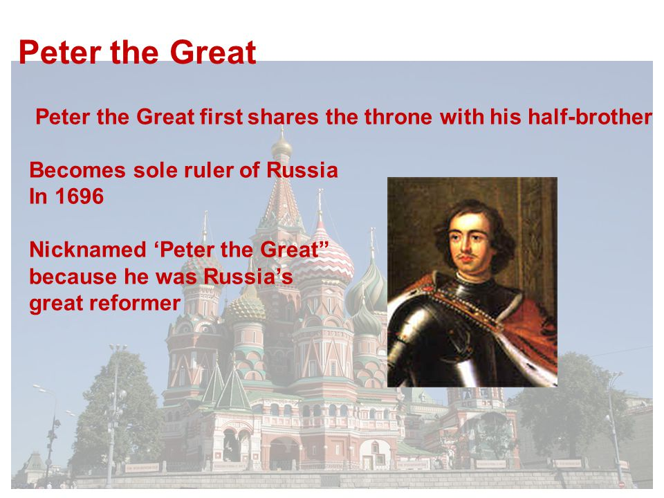 Peter the Great first shares the throne with his half-brother Becomes sole ruler of Russia In 1696 Nicknamed 'Peter the Great because he was Russia's great reformer