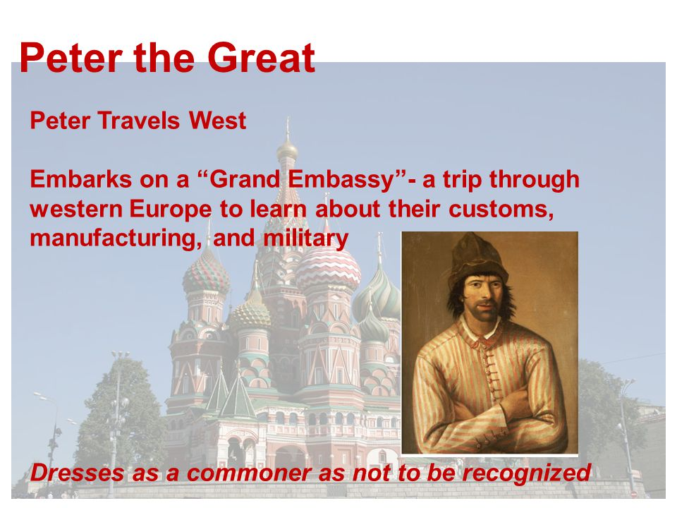 Peter the Great Peter Travels West Embarks on a Grand Embassy - a trip through western Europe to learn about their customs, manufacturing, and military Dresses as a commoner as not to be recognized