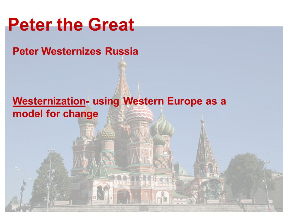 Peter the Great Peter Westernizes Russia Westernization- using Western Europe as a model for change