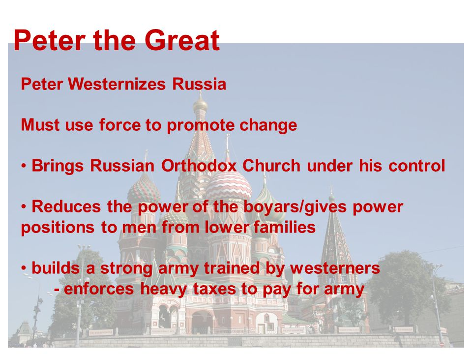 Peter the Great Peter Westernizes Russia Must use force to promote change Brings Russian Orthodox Church under his control Reduces the power of the boyars/gives power positions to men from lower families builds a strong army trained by westerners - enforces heavy taxes to pay for army