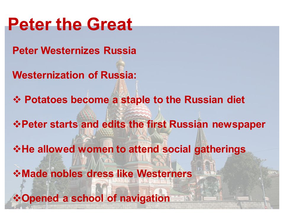 Peter the Great Peter Westernizes Russia Westernization of Russia:  Potatoes become a staple to the Russian diet  Peter starts and edits the first Russian newspaper  He allowed women to attend social gatherings  Made nobles dress like Westerners  Opened a school of navigation