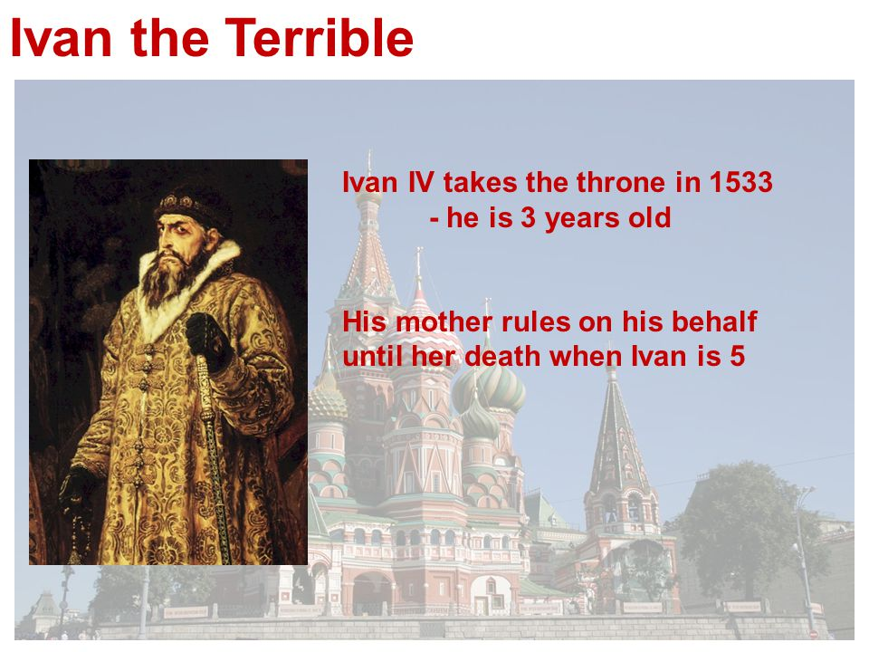 Ivan IV takes the throne in he is 3 years old His mother rules on his behalf until her death when Ivan is 5