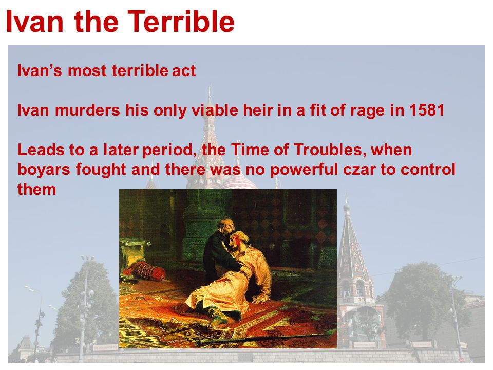 Ivan the Terrible Ivan's most terrible act Ivan murders his only viable heir in a fit of rage in 1581 Leads to a later period, the Time of Troubles, when boyars fought and there was no powerful czar to control them