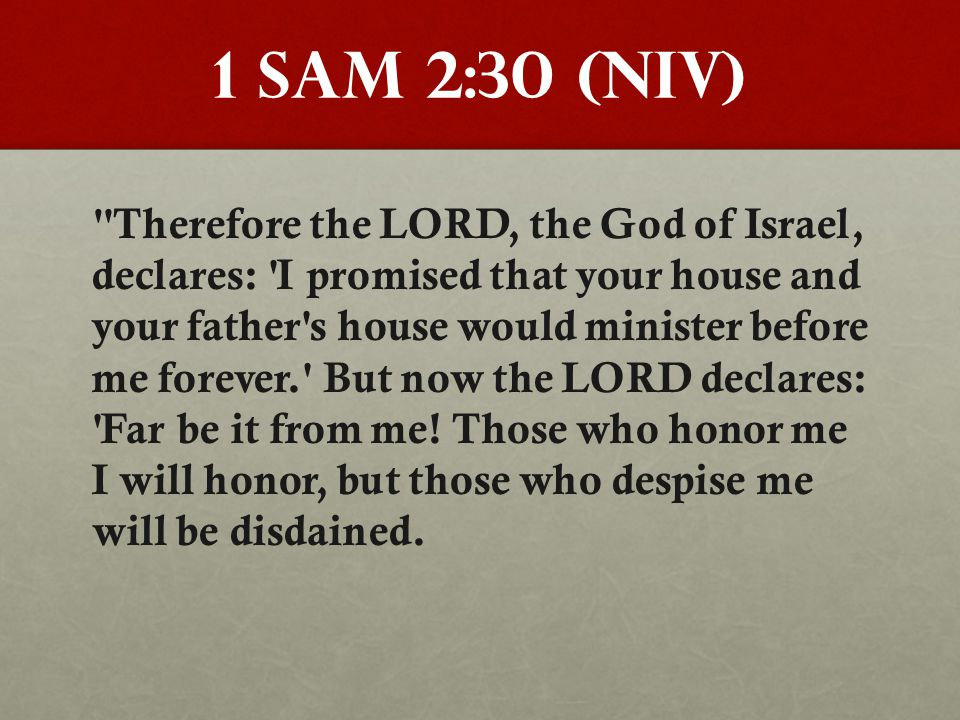 1 Sam 2:30 (NIV) Therefore the LORD, the God of Israel, declares: I promised that your house and your father s house would minister before me forever. But now the LORD declares: Far be it from me.