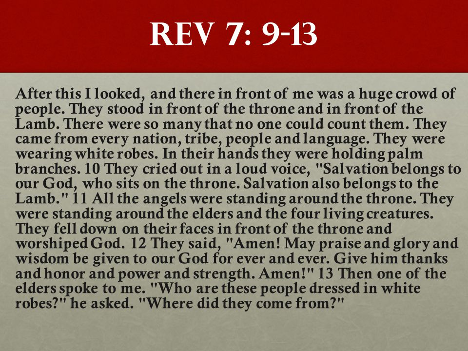 Rev 7: 9-13 After this I looked, and there in front of me was a huge crowd of people.
