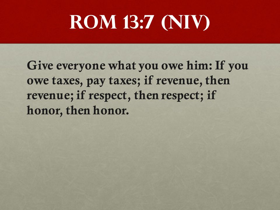 Rom 13:7 (NIV) Give everyone what you owe him: If you owe taxes, pay taxes; if revenue, then revenue; if respect, then respect; if honor, then honor.