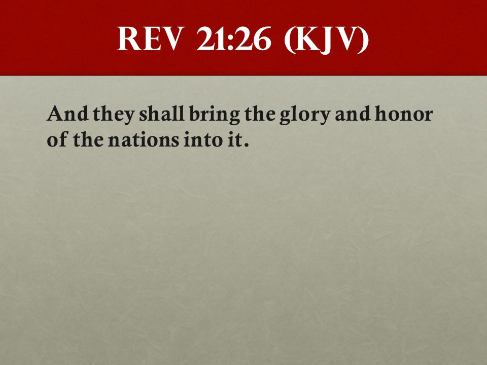 Rev 21:26 (KJV) And they shall bring the glory and honor of the nations into it.