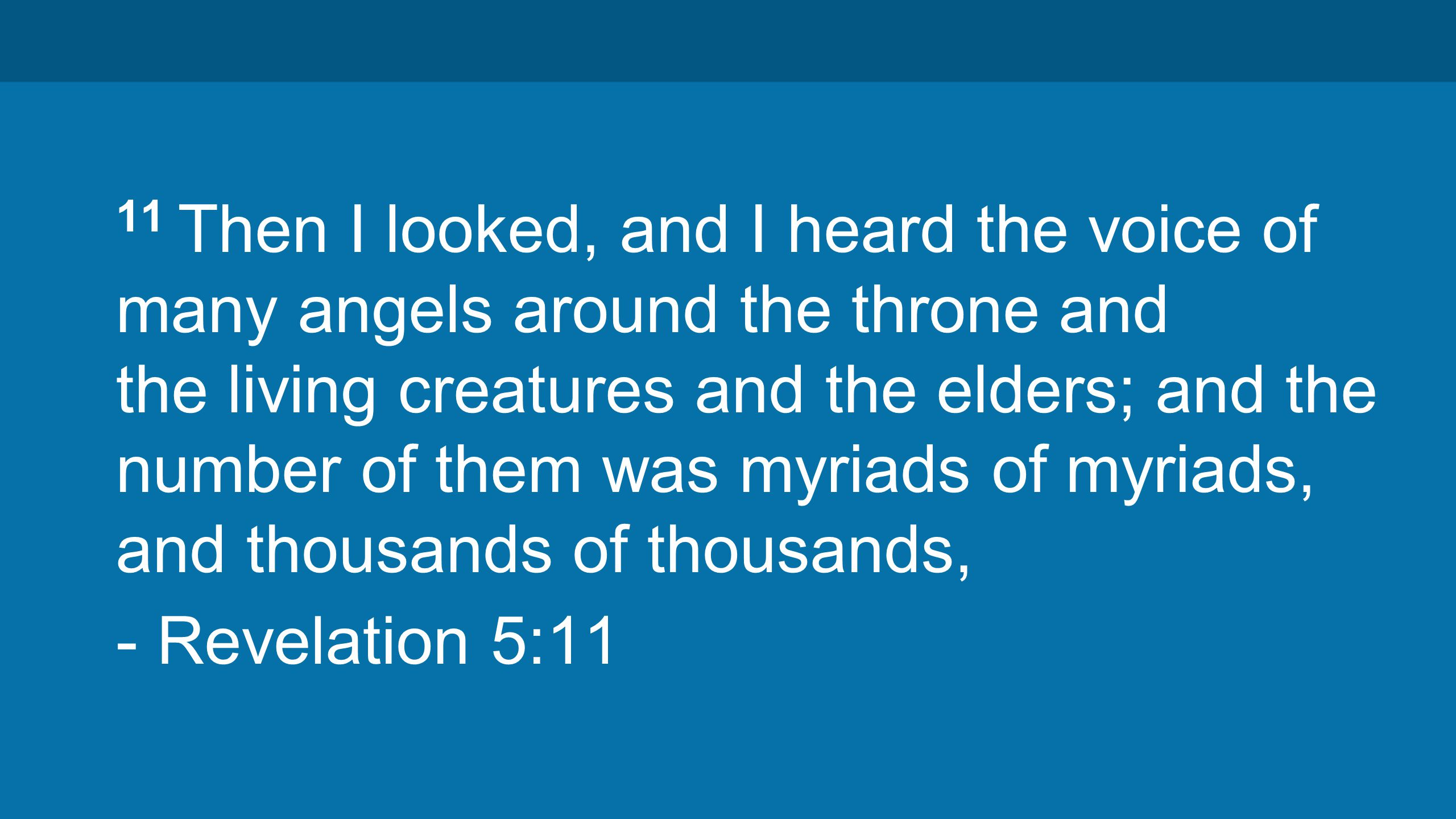 11 Then I looked, and I heard the voice of many angels around the throne and the living creatures and the elders; and the number of them was myriads of myriads, and thousands of thousands, - Revelation 5:11