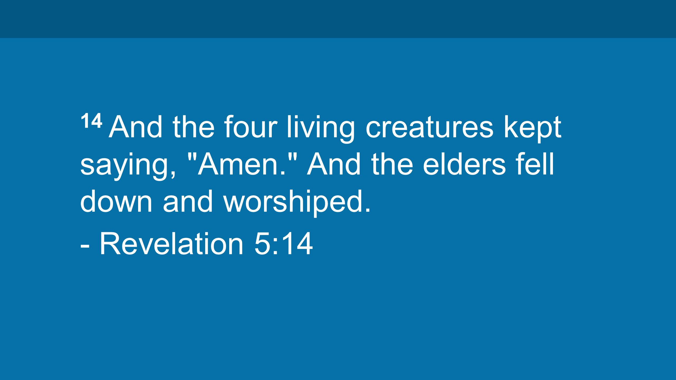 14 And the four living creatures kept saying, Amen. And the elders fell down and worshiped.