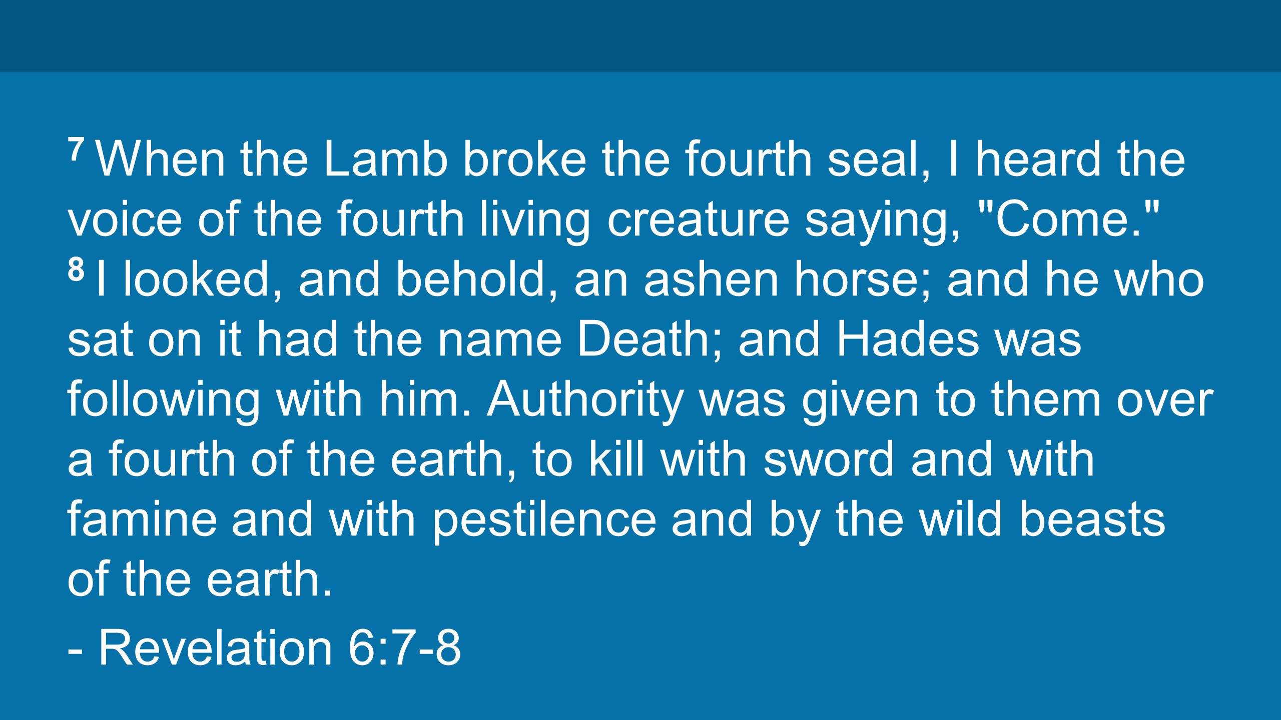 7 When the Lamb broke the fourth seal, I heard the voice of the fourth living creature saying, Come. 8 I looked, and behold, an ashen horse; and he who sat on it had the name Death; and Hades was following with him.