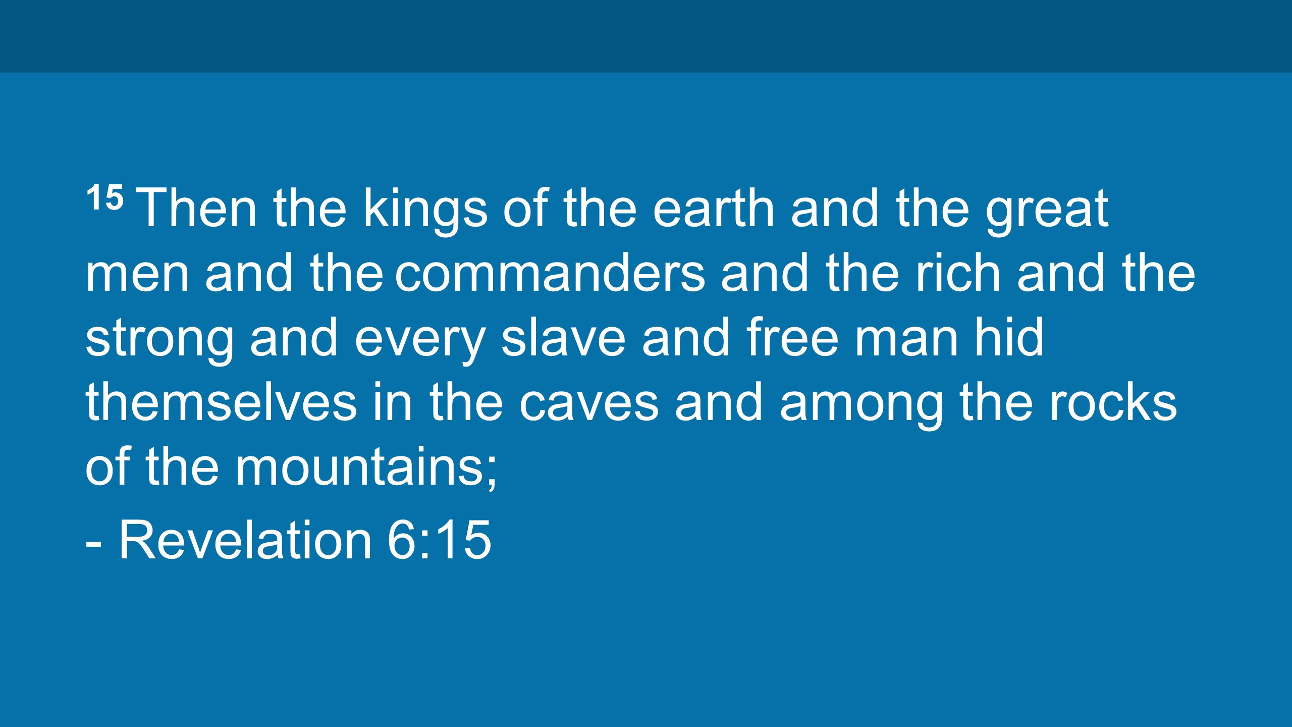 15 Then the kings of the earth and the great men and the commanders and the rich and the strong and every slave and free man hid themselves in the caves and among the rocks of the mountains; - Revelation 6:15