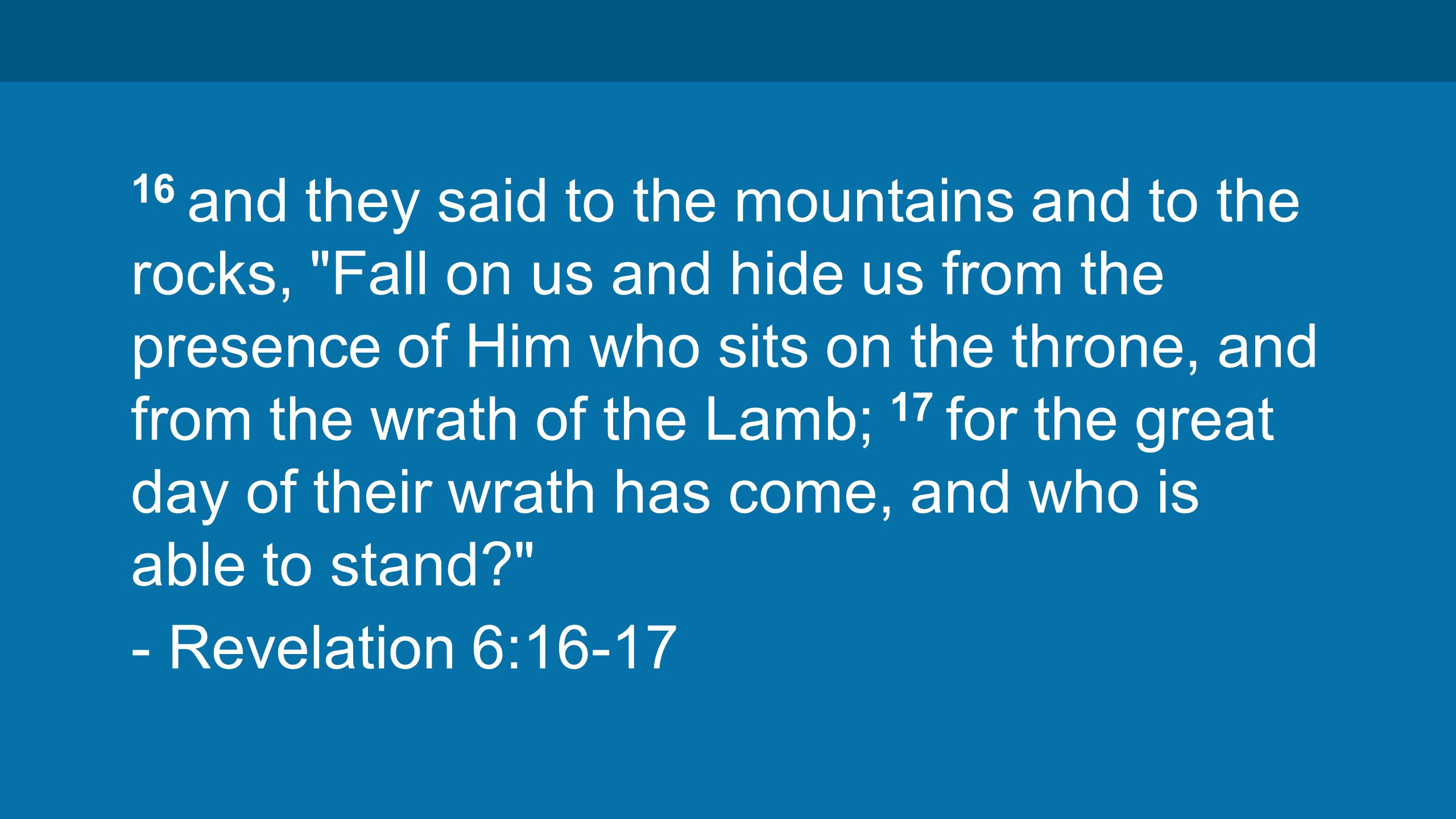 16 and they said to the mountains and to the rocks, Fall on us and hide us from the presence of Him who sits on the throne, and from the wrath of the Lamb; 17 for the great day of their wrath has come, and who is able to stand? - Revelation 6:16-17