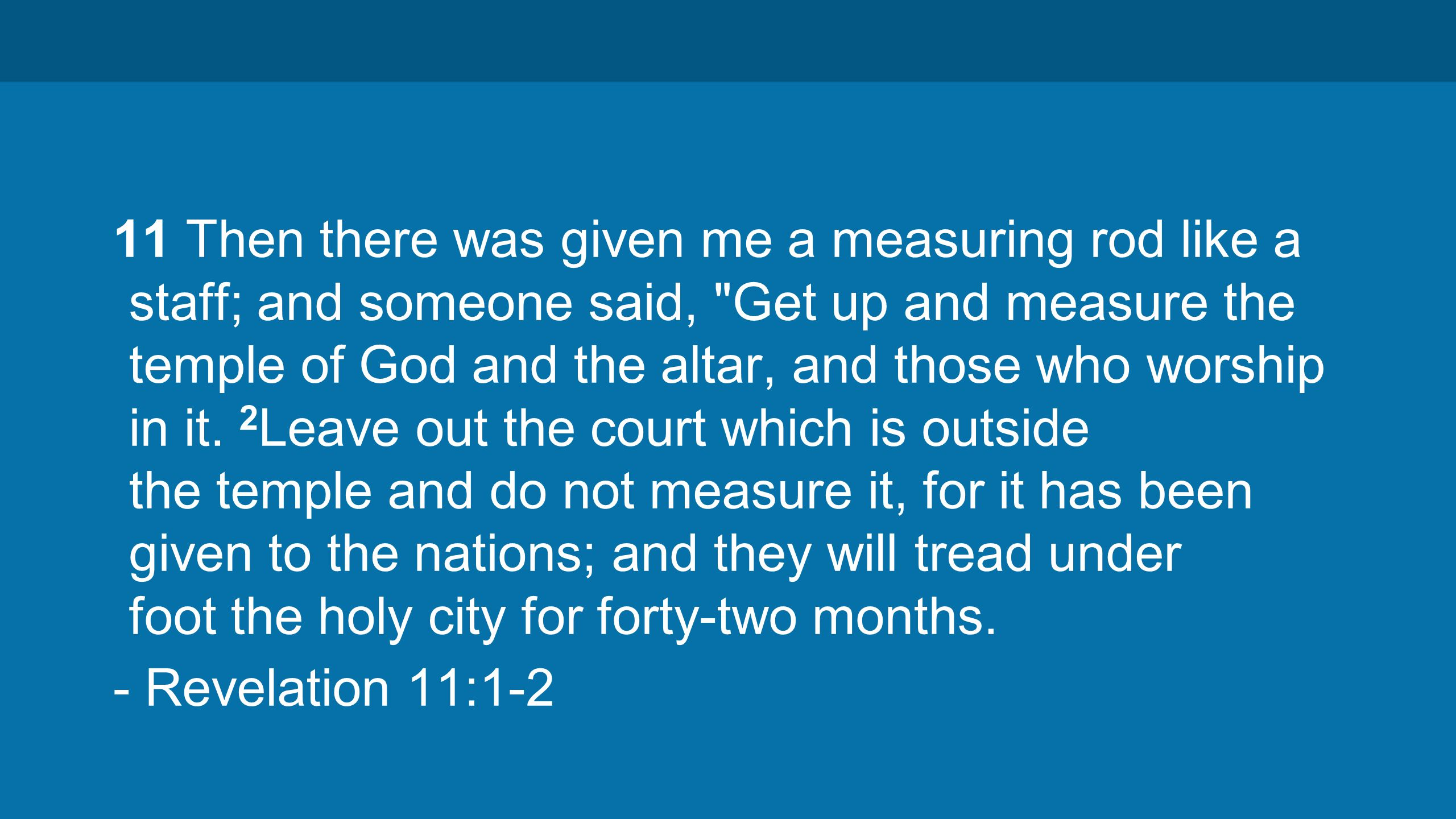11 Then there was given me a measuring rod like a staff; and someone said, Get up and measure the temple of God and the altar, and those who worship in it.