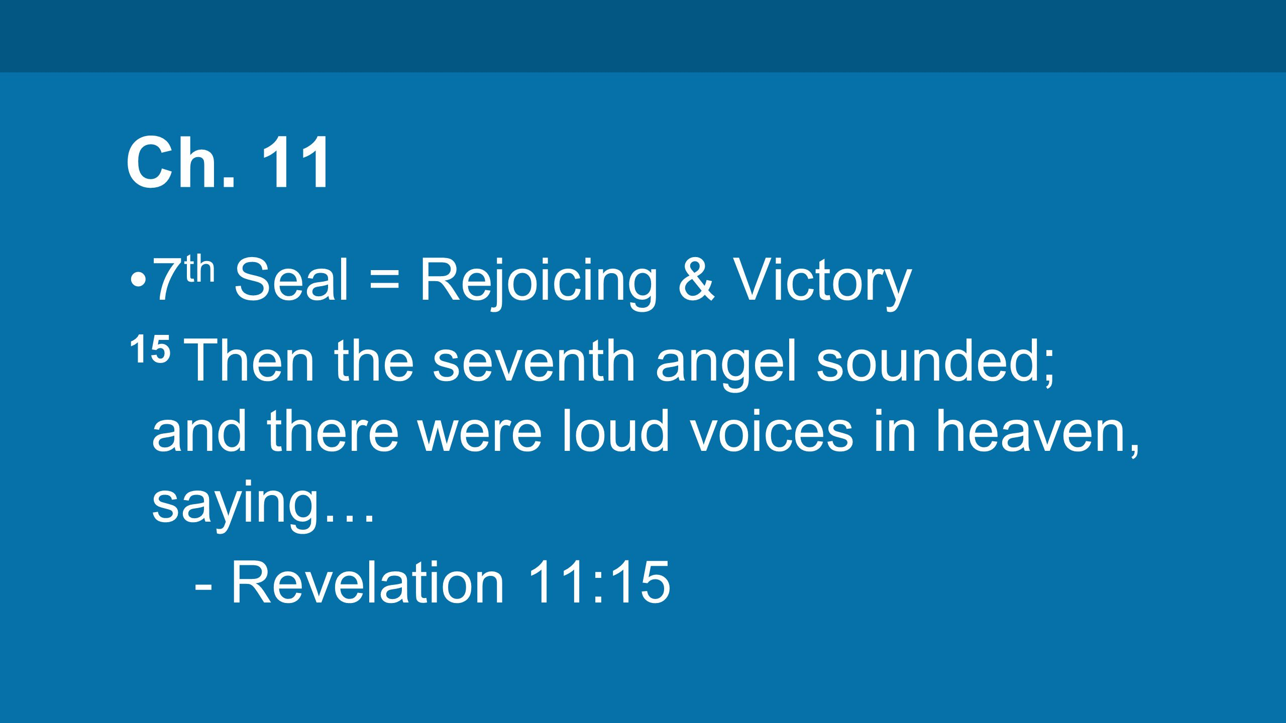 Ch. 11 7 th Seal = Rejoicing & Victory 15 Then the seventh angel sounded; and there were loud voices in heaven, saying… - Revelation 11:15